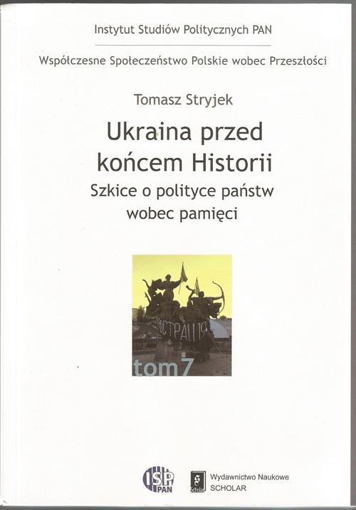Tomasz Stryjek, Ukraina przed końcem historii. Szkice o polityce państw wobec pamięci. Warszawa: Scholar, 2014. 412 s.